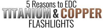 5 Reasons You Should Carry Titanium & Copper EDC Flashlights